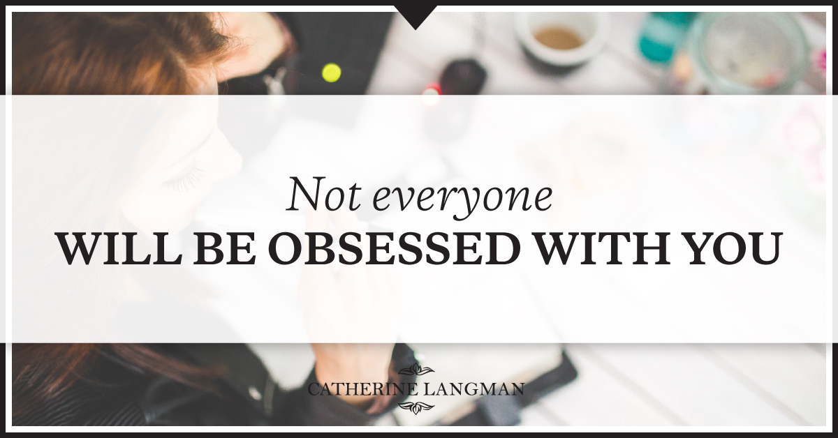 Not everyone will be obssessed with you
