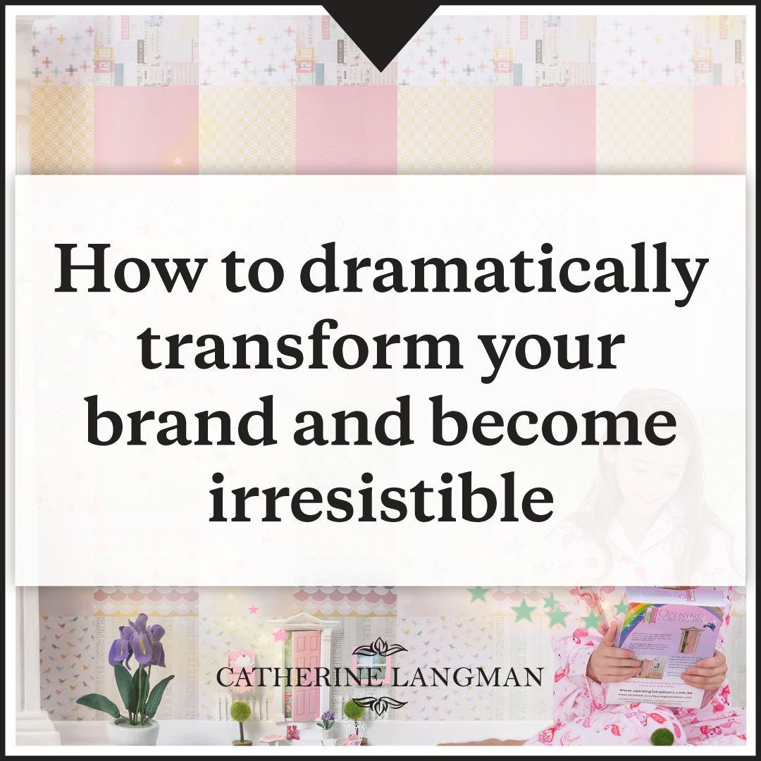 How to dramatically transform your brand and become irresistible