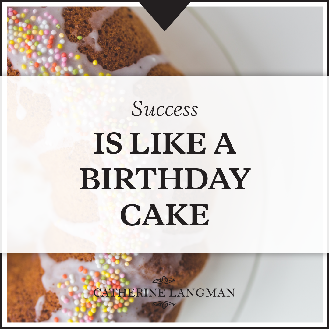 Why success is like a birthday cake