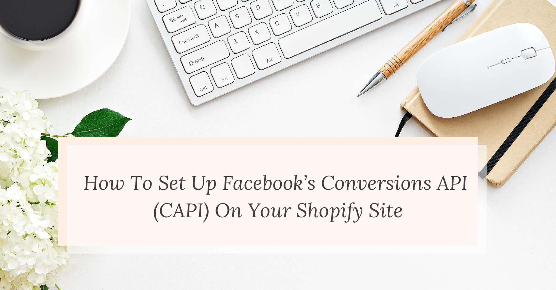 How To Set Up Facebook's Conversions API (CAPI) On Your Shopify Site